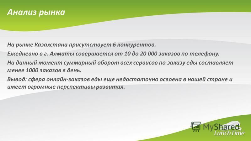 На рынке Казахстана присутствует 6 конкурентов. Ежедневно в г. Алматы совершается от 10 до 20 000 заказов по телефону. На данный момент суммарный оборот всех сервисов по заказу еды составляет менее 1000 заказов в день. Вывод: сфера онлайн-заказов еды