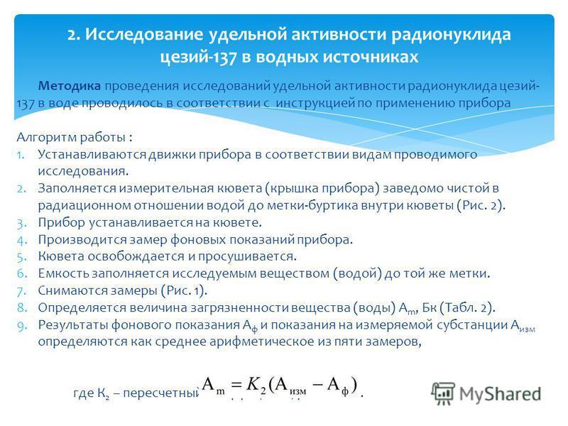 Методика проведения исследований удельной активности радионуклида цезий- 137 в воде проводилось в соответствии с инструкцией по применению прибора Алгоритм работы : 1. Устанавливаются движки прибора в соответствии видам проводимого исследования. 2. З