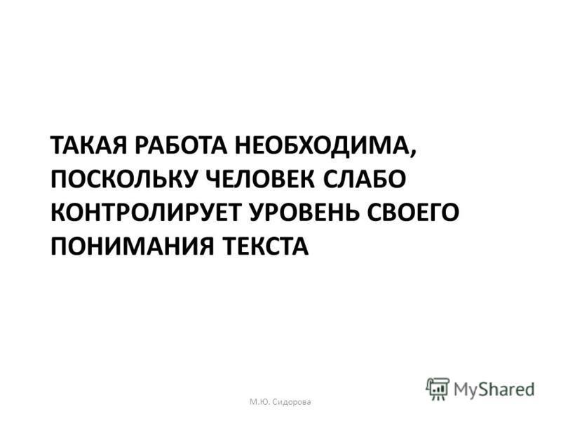 ТАКАЯ РАБОТА НЕОБХОДИМА, ПОСКОЛЬКУ ЧЕЛОВЕК СЛАБО КОНТРОЛИРУЕТ УРОВЕНЬ СВОЕГО ПОНИМАНИЯ ТЕКСТА М.Ю. Сидорова