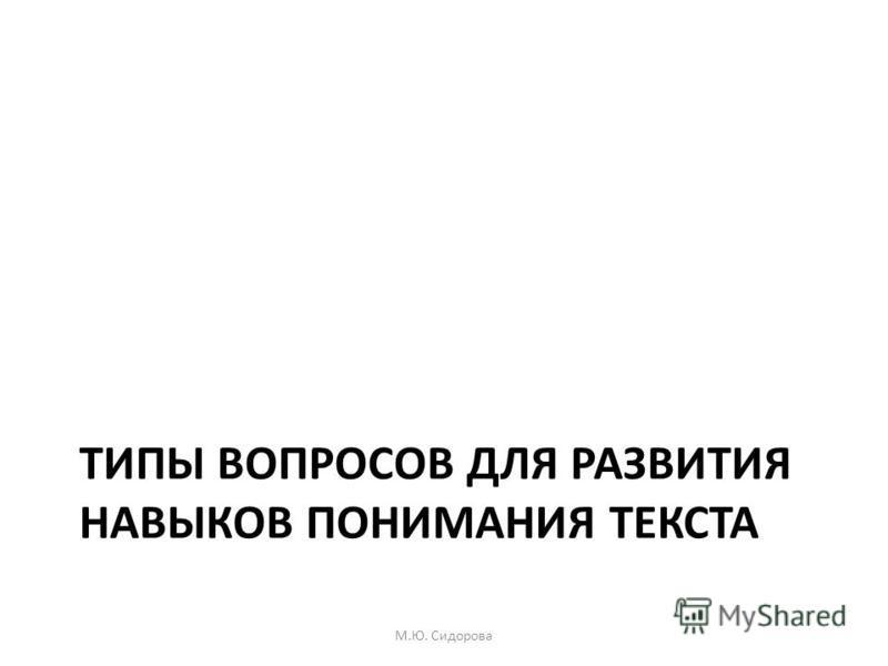 ТИПЫ ВОПРОСОВ ДЛЯ РАЗВИТИЯ НАВЫКОВ ПОНИМАНИЯ ТЕКСТА М.Ю. Сидорова