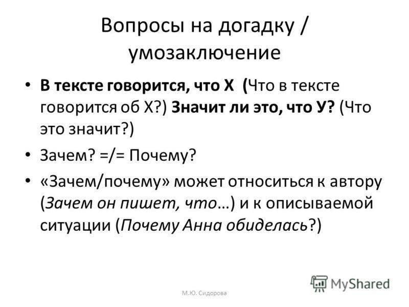 Вопросы на догадку / умозаключение В тексте говорится, что Х (Что в тексте говорится об Х?) Значит ли это, что У? (Что это значит?) Зачем? =/= Почему? «Зачем/почему» может относиться к автору (Зачем он пишет, что…) и к описываемой ситуации (Почему Ан