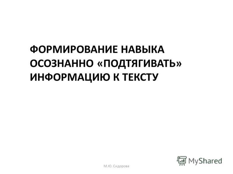 ФОРМИРОВАНИЕ НАВЫКА ОСОЗНАННО «ПОДТЯГИВАТЬ» ИНФОРМАЦИЮ К ТЕКСТУ М.Ю. Сидорова