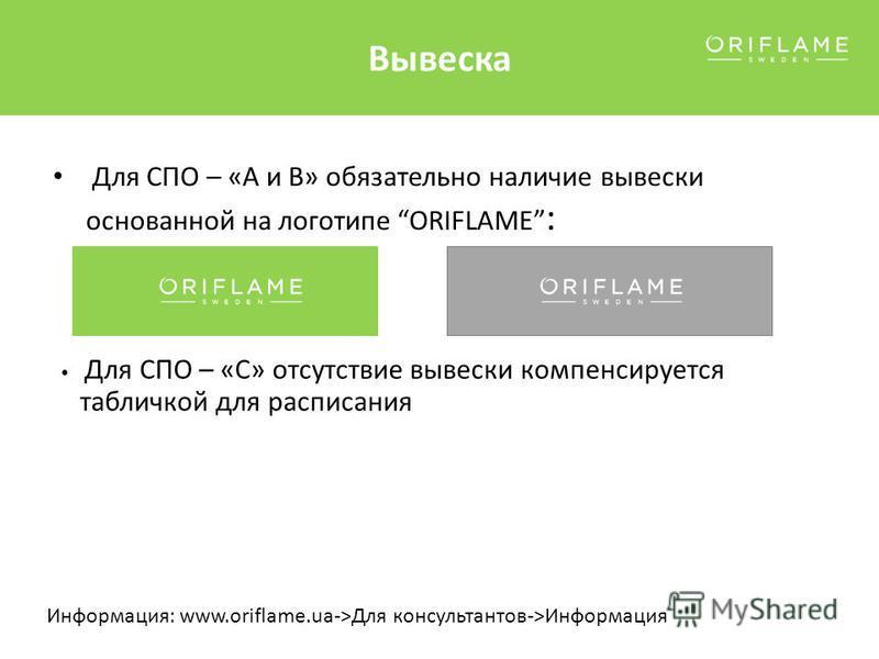 Вывеска Для СПО – «А и В» обязательно наличие вывески основанной на логотипе ORIFLAME : Для СПО – «С» отсутствие вывески компенсируется табличкой для расписания Информация: www.oriflame.ua->Для консультантов->Информация
