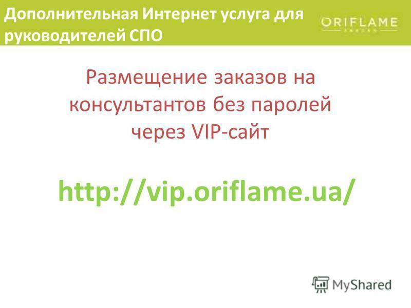 Дополнительная Интернет услуга для руководителей СПО Размещение заказов на консультантов без паролей через VIP-сайт http://vip.oriflame.ua/