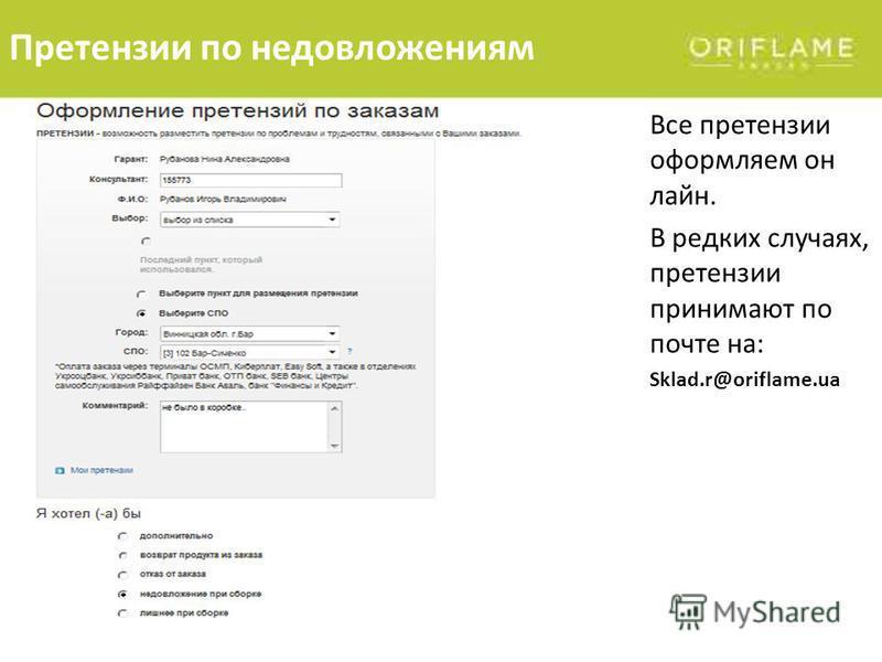 Все претензии оформляем он лайн. В редких случаях, претензии принимают по почте на: Sklad.r@oriflame.ua Претензии по недовложениям