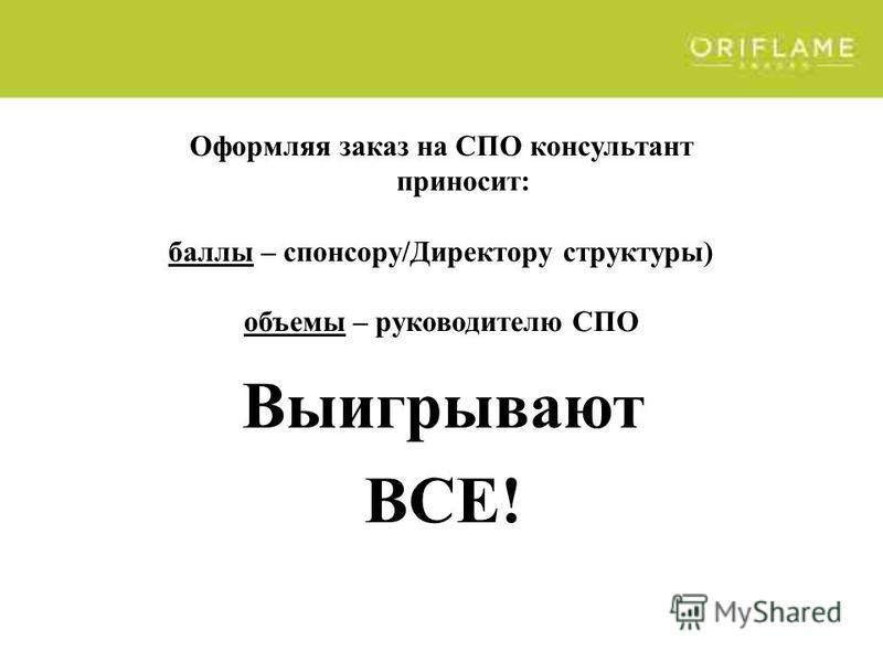 Оформляя заказ на СПО консультант приносит: баллы – спонсору/Директору структуры) объемы – руководителю СПО Выигрывают ВСЕ!