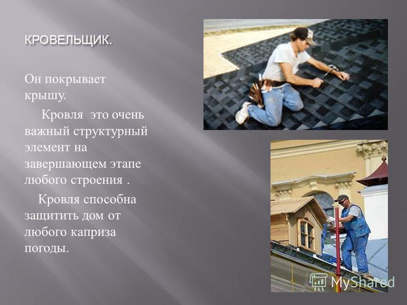 КРОВЕЛЬЩИК. Он покрывает крышу. Кровля это очень важный структурный элемент на завершающем этапе любого строения. Кровля способна защитить дом от любого каприза погоды.