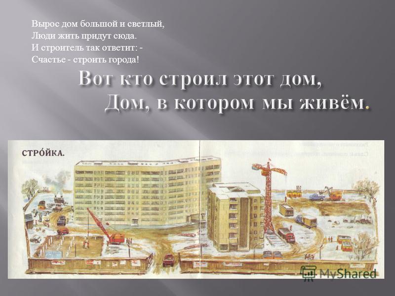 Вырос дом большой и светлый, Люди жить придут сюда. И строитель так ответит : - Счастье - строить города !