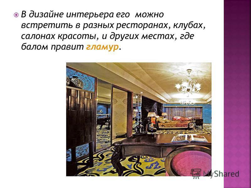 В дизайне интерьера его можно встретить в разных ресторанах, клубах, салонах красоты, и других местах, где балом правит гламур.