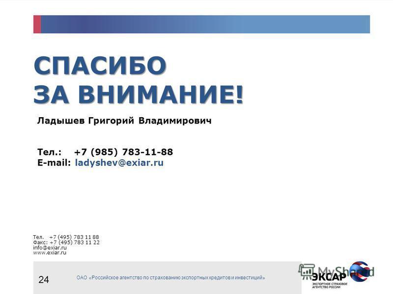 СПАСИБО ЗА ВНИМАНИЕ! Тел. +7 (495) 783 11 88 Факс: +7 (495) 783 11 22 info@exiar.ru www.exiar.ru ОАО «Российское агентство по страхованию экспортных кредитов и инвестиций» Ладышев Григорий Владимирович Тел.: +7 (985) 783-11-88 E-mail: ladyshev@exiar.