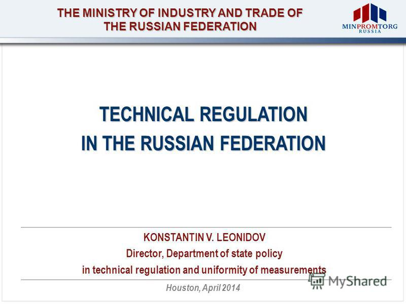 THE MINISTRY OF INDUSTRY AND TRADE OF THE RUSSIAN FEDERATION Houston, April 2014 TECHNICAL REGULATION IN THE RUSSIAN FEDERATION KONSTANTIN V. LEONIDOV Director, Department of state policy in technical regulation and uniformity of measurements