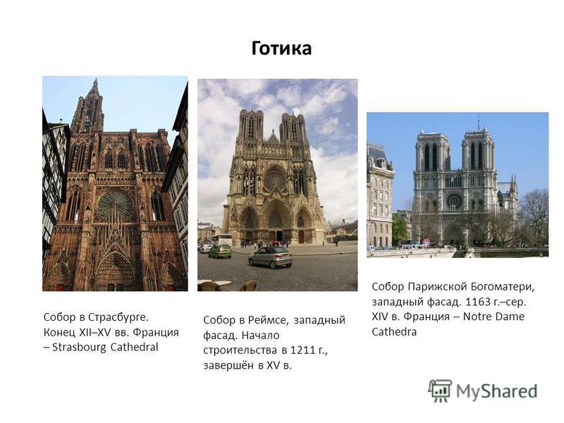 Готика Собор в Страсбурге. Конец XII–XV вв. Франция – Strasbourg Cathedral Собор в Реймсе, западный фасад. Начало строительства в 1211 г., завершён в XV в. Собор Парижской Богоматери, западный фасад. 1163 г.–сер. XIV в. Франция – Notre Dame Cathedra