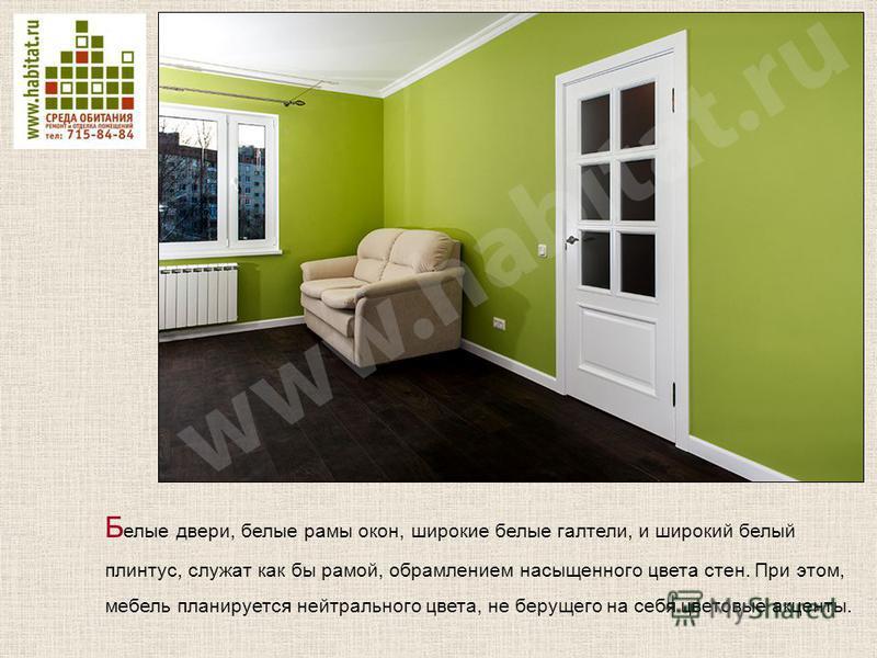 Б елые двери, белые рамы окон, широкие белые галтели, и широкий белый плинтус, служат как бы рамой, обрамлением насыщенного цвета стен. При этом, мебель планируется нейтрального цвета, не берущего на себя цветовые акценты.