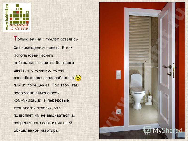 Т олько ванна и туалет остались без насыщенного цвета. В них использован кафель нейтрального светло бежевого цвета, что конечно, может способствовать расслаблению при их посещении. При этом, там проведена замена всех коммуникаций, и передовые техноло