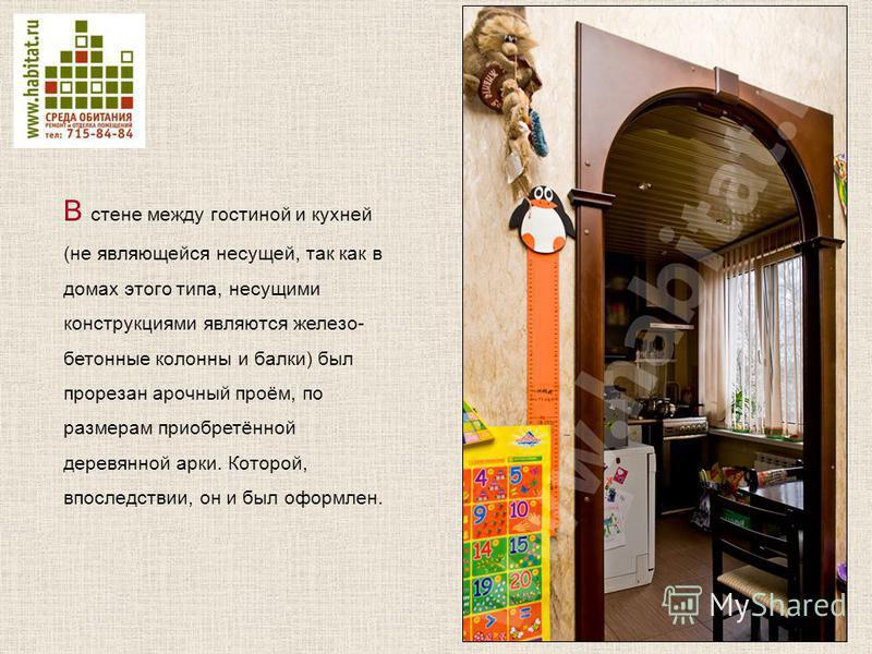 В стене между гостиной и кухней (не являющейся несущей, так как в домах этого типа, несущими конструкциями являются железо- бетонные колонны и балки) был прорезан арочный проём, по размерам приобретённой деревянной арки. Которой, впоследствии, он и б