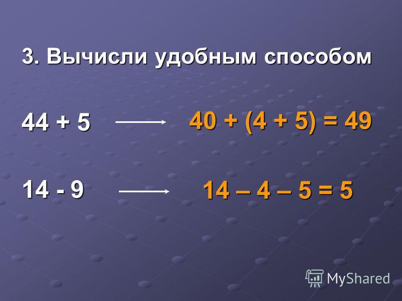 3. Вычисли удобным способом 44 + 5 14 - 9 40 + (4 + 5) = 49 14 – 4 – 5 = 5
