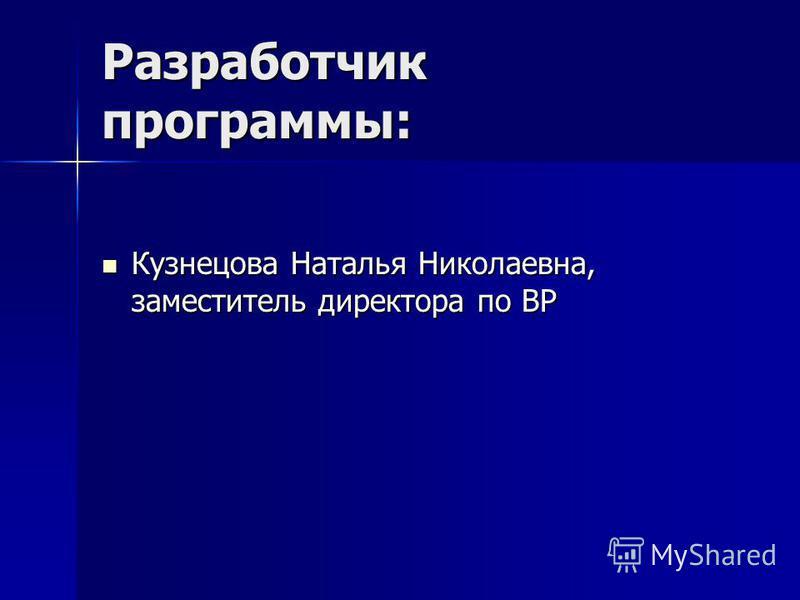 Разработчик программы: Кузнецова Наталья Николаевна, заместитель директора по ВР Кузнецова Наталья Николаевна, заместитель директора по ВР
