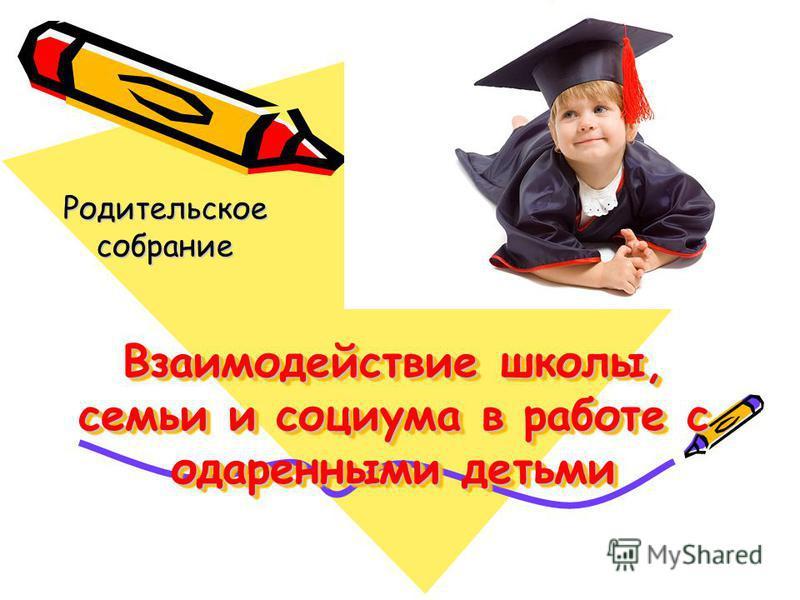 Взаимодействие школы, семьи и социума в работе с одаренными детьми Родительское собрание