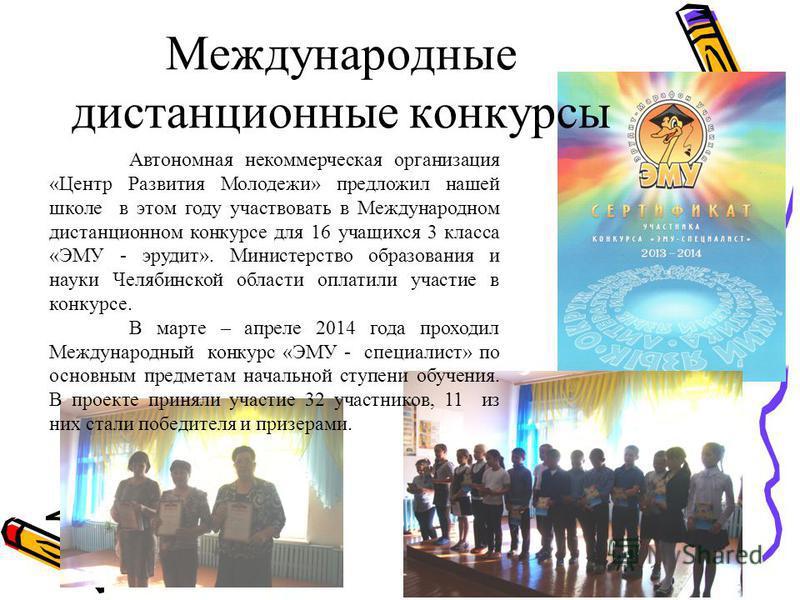 Международные дистанционные конкурсы Автономная некоммерческая организация «Центр Развития Молодежи» предложил нашей школе в этом году участвовать в Международном дистанционном конкурсе для 16 учащихся 3 класса «ЭМУ - эрудит». Министерство образовани