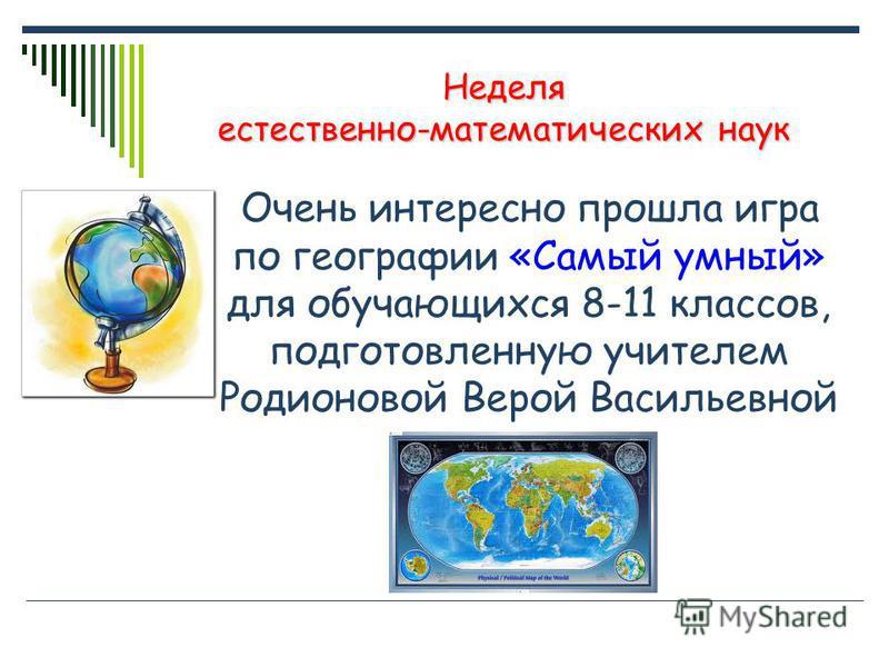 Неделя естественно-математических наук Очень интересно прошла игра по географии «Самый умный» для обучающихся 8-11 классов, подготовленную учителем Родионовой Верой Васильевной
