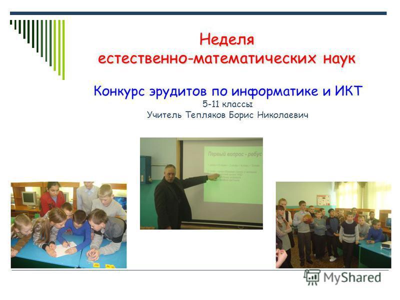 Неделя естественно-математических наук Конкурс эрудитов по информатике и ИКТ 5-11 классы Учитель Тепляков Борис Николаевич