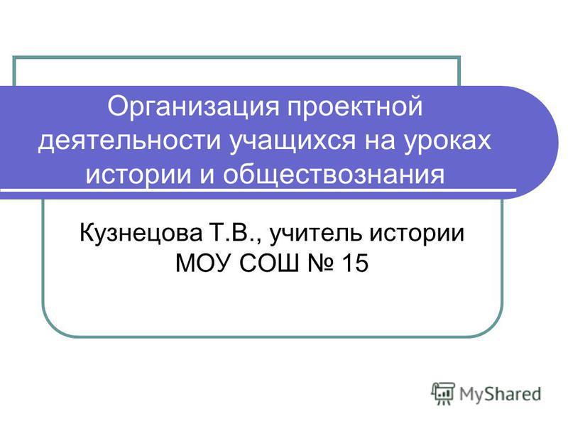 Организация проектной деятельности учащихся на уроках истории и обществознания Кузнецова Т.В., учитель истории МОУ СОШ 15
