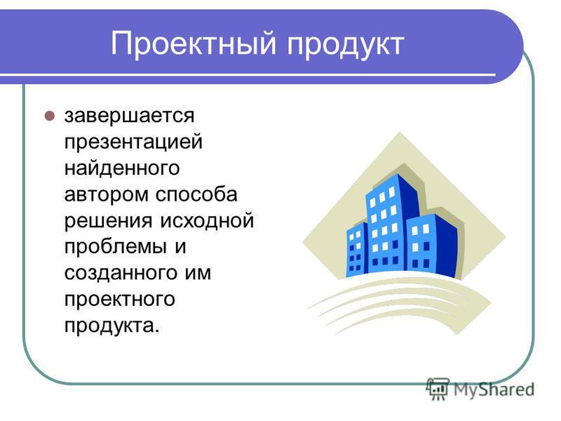 Проектный продукт завершается презентацией найденного автором способа решения исходной проблемы и созданного им проектного продукта.