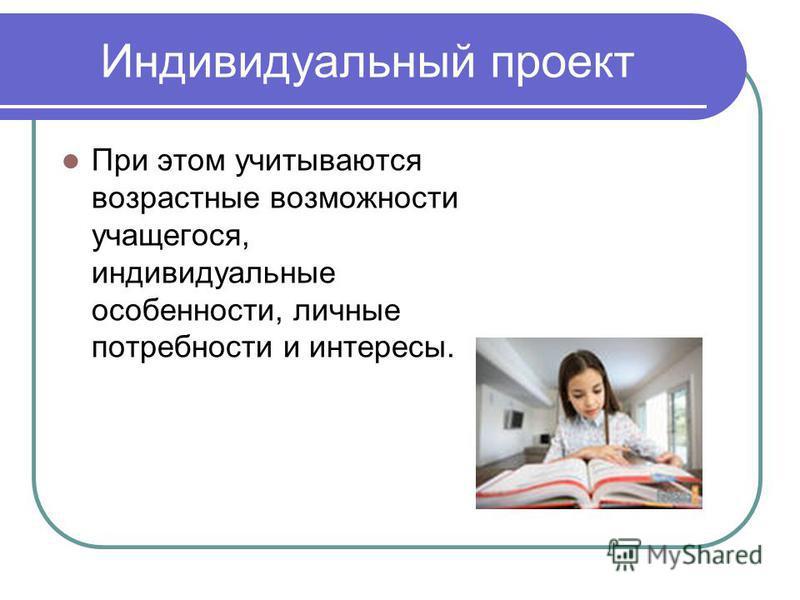 Индивидуальный проект При этом учитываются возрастные возможности учащегося, индивидуальные особенности, личные потребности и интересы.