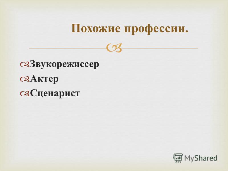 Звукорежиссер Актер Сценарист Похожие профессии.