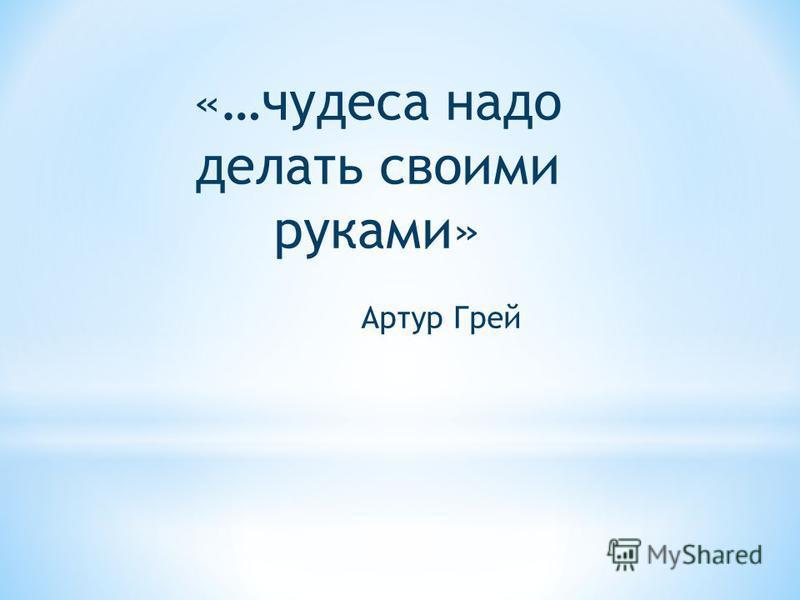 «…чудеса надо делать своими руками» Артур Грей