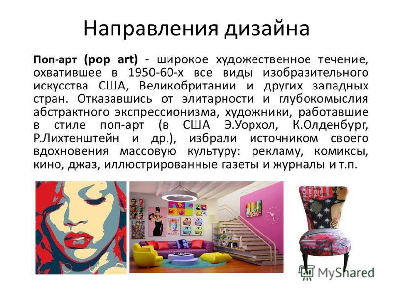 Направления дизайна Поп-арт (pop art) - широкое художественное течение, охватившее в 1950-60-х все виды изобразительного искусства США, Великобритании и других западных стран. Отказавшись от элитарности и глубокомыслия абстрактного экспрессионизма, х