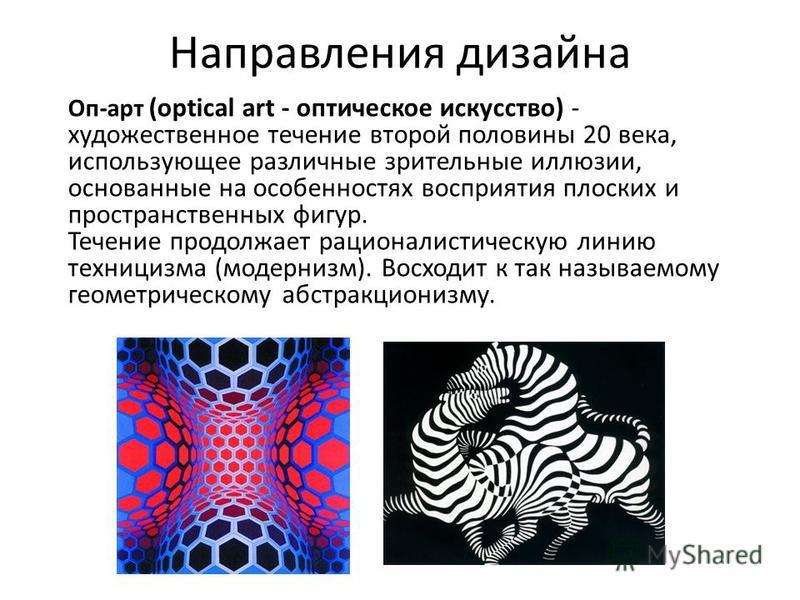 Направления дизайна Оп-арт (optical art - оптическое искусство) - художественное течение второй половины 20 века, использующее различные зрительные иллюзии, основанные на особенностях восприятия плоских и пространственных фигур. Течение продолжает ра