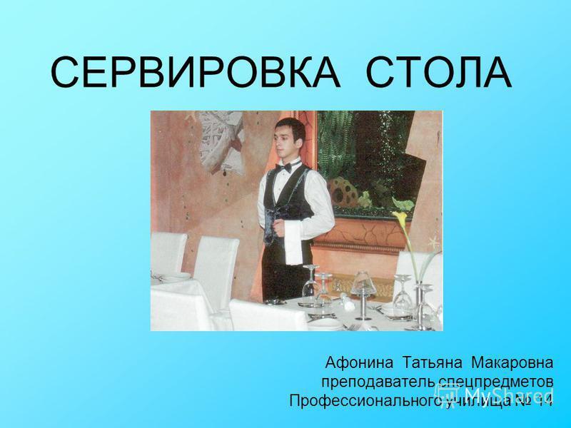 СЕРВИРОВКА СТОЛА Афонина Татьяна Макаровна преподаватель спецпредметов Профессионального училища 14