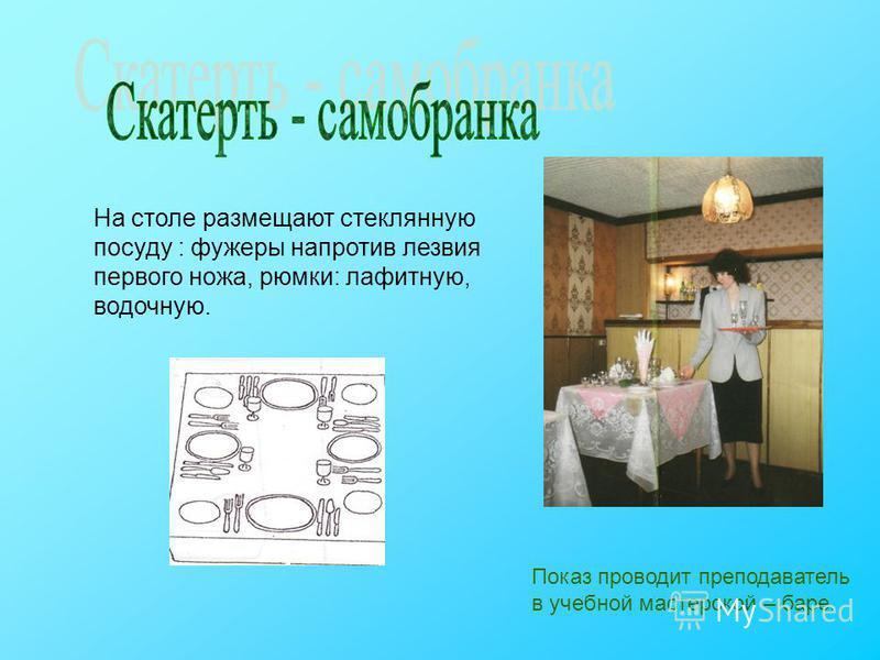 На столе размещают стеклянную посуду : фужеры напротив лезвия первого ножа, рюмки: лафитную, водочную. Показ проводит преподаватель в учебной мастерской – баре.