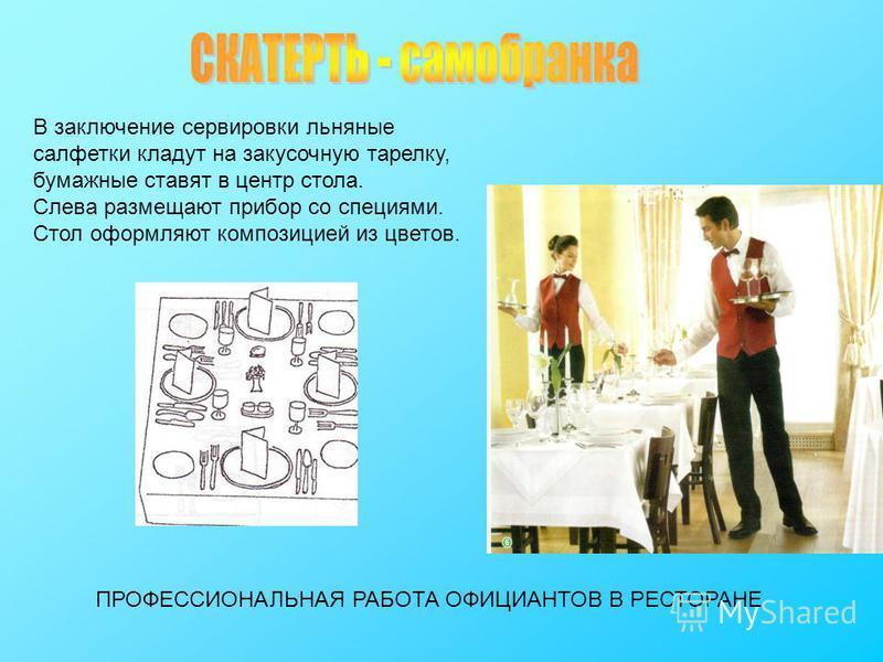 В заключение сервировки льняные салфетки кладут на закусочную тарелку, бумажные ставят в центр стола. Слева размещают прибор со специями. Стол оформляют композицией из цветов. ПРОФЕССИОНАЛЬНАЯ РАБОТА ОФИЦИАНТОВ В РЕСТОРАНЕ