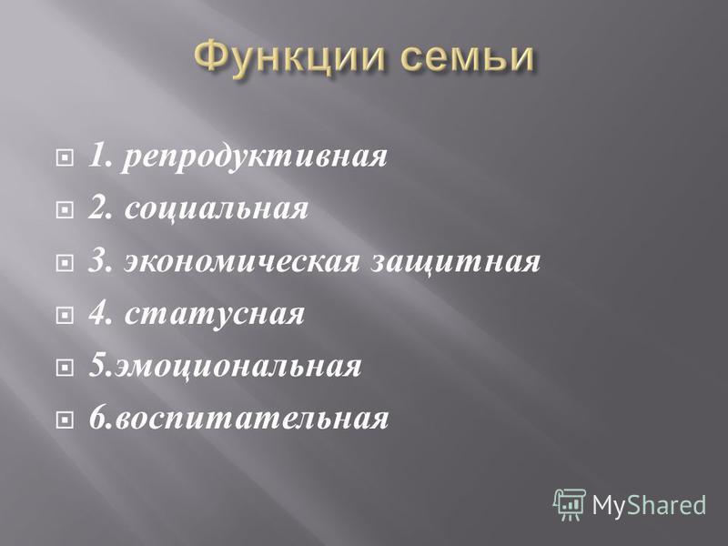 1. репродуктивная 2. социальная 3. экономическая защитная 4. статусная 5. эмоциональная 6. воспитательная