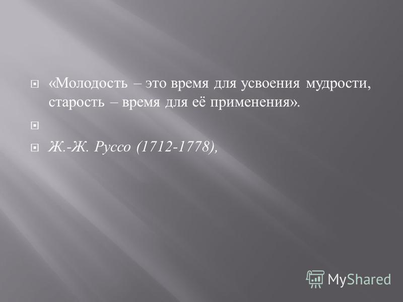 « Молодость – это время для усвоения мудрости, старость – время для её применения ». Ж.- Ж. Руссо (1712-1778),