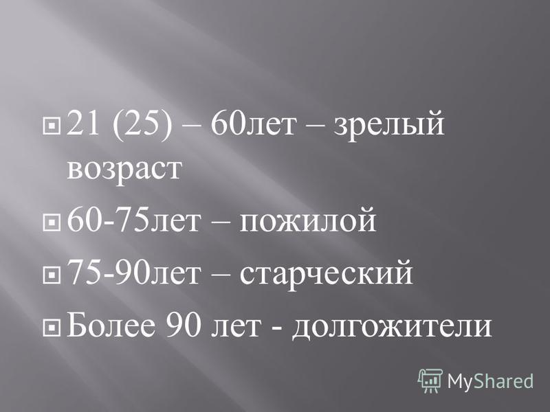 21 (25) – 60 лет – зрелый возраст 60-75 лет – пожилой 75-90 лет – старческий Более 90 лет - долгожители