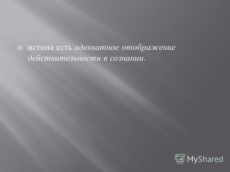 истина есть адекватное отображение действительности в сознании.