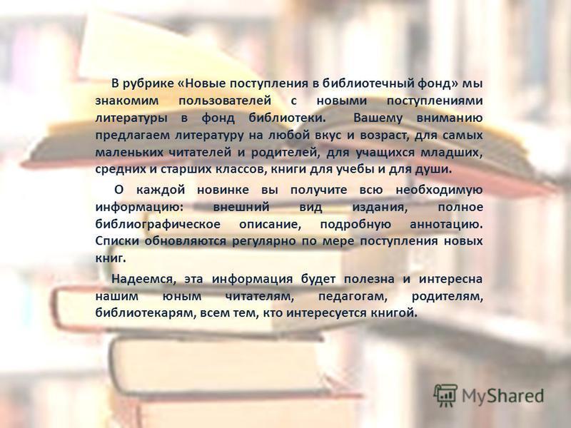 В рубрике «Новые поступления в библиотечный фонд» мы знакомим пользователей с новыми поступлениями литературы в фонд библиотеки. Вашему вниманию предлагаем литературу на любой вкус и возраст, для самых маленьких читателей и родителей, для учащихся мл