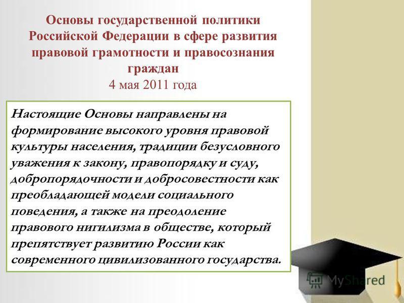 Основы государственной политики Российской Федерации в сфере развития правовой грамотности и правосознания граждан 4 мая 2011 года Настоящие Основы направлены на формирование высокого уровня правовой культуры населения, традиции безусловного уважения