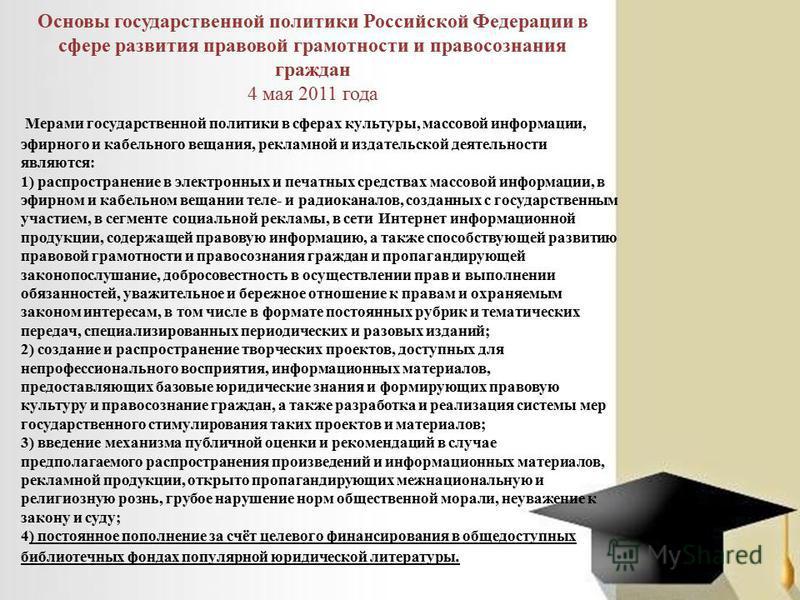 Основы государственной политики Российской Федерации в сфере развития правовой грамотности и правосознания граждан 4 мая 2011 года Мерами государственной политики в сферах культуры, массовой информации, эфирного и кабельного вещания, рекламной и изда