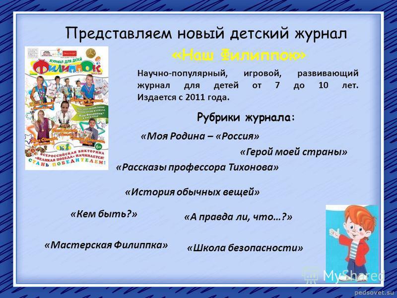 Представляем новый детский журнал «Наш Филиппок» Научно-популярный, игровой, развивающий журнал для детей от 7 до 10 лет. Издается с 2011 года. Рубрики журнала: «Моя Родина – «Россия» «Герой моей страны» «Школа безопасности» «Рассказы профессора Тихо