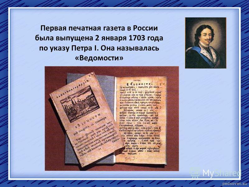 Первая печатная газета в России была выпущена 2 января 1703 года по указу Петра I. Она называлась «Ведомости»