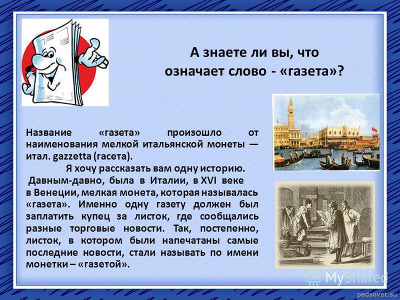 А знаете ли вы, что означает слово - «газета»? Название «газета» произошло от наименования мелкой итальянской монеты итал. gazzetta (газета). Я хочу рассказать вам одну историю. Давным-давно, была в Италии, в XVI веке в Венеции, мелкая монета, котора