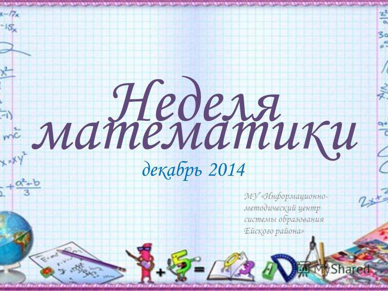 Неделя математики декабрь 2014 МУ «Информационно- методический центр системы образования Ейского района»