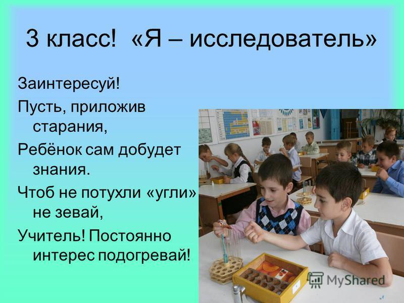 3 класс! «Я – исследователь» Заинтересуй! Пусть, приложив старания, Ребёнок сам добудет знания. Чтоб не потухли «угли», не зевай, Учитель! Постоянно интерес подогревай!