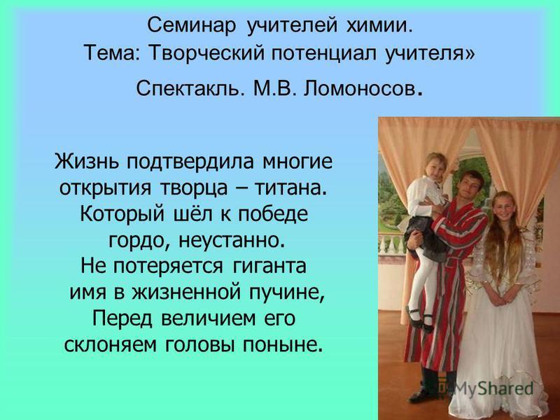 Семинар учителей химии. Тема: Творческий потенциал учителя» Спектакль. М.В. Ломоносов. Жизнь подтвердила многие открытия творца – титана. Который шёл к победе гордо, неустанно. Не потеряется гиганта имя в жизненной пучине, Перед величием его склоняем