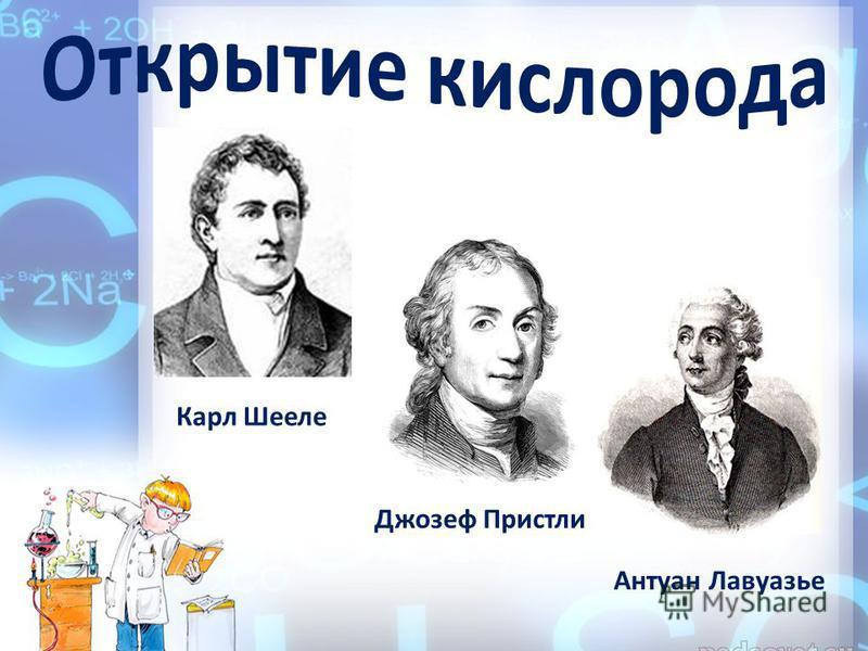Карл Шееле Джозеф Пристли Антуан Лавуазье
