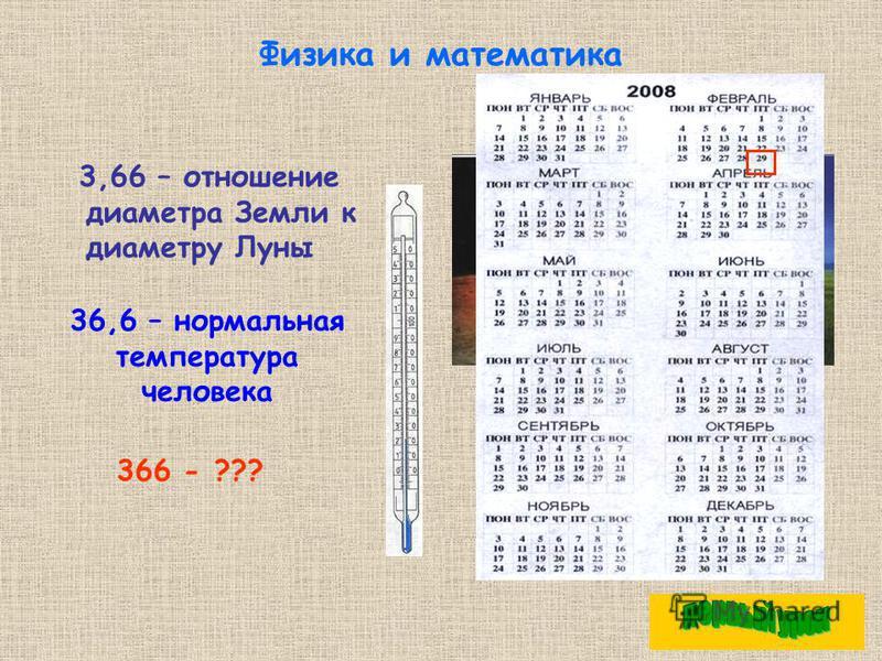 Физика и математика 3,66 – отношение диаметра Земли к диаметру Луны 36,6 – нормальная температура человека 366 - ???